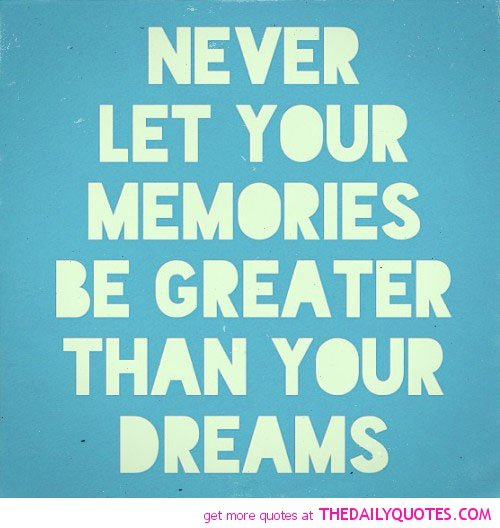 Never Let Momories Be Greater Than Dreams Life